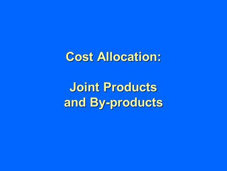 Cost Allocation: Joint Products and By-products