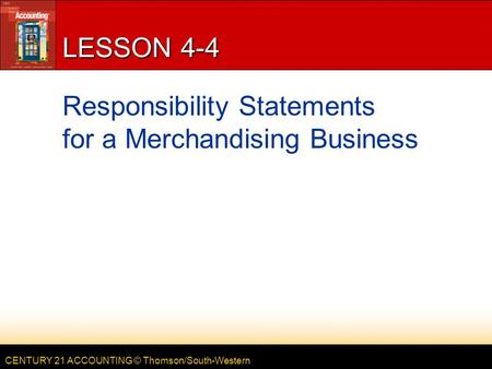 CENTURY 21 ACCOUNTING © Thomson/South-Western LESSON 4-4 Responsibility Statements for a Merchandising Business.