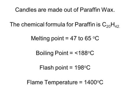Candles are made out of Paraffin Wax. The chemical formula for Paraffin is C 20 H 42. Melting point = 47 to 65 o C Boiling Point = <188 o C Flash point.