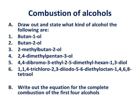 Combustion of alcohols A.Draw out and state what kind of alcohol the following are: 1.Butan-1-ol 2.Butan-2-ol 3.2-methylbutan-2-ol 4.2,4-dimethylpentan-3-ol.