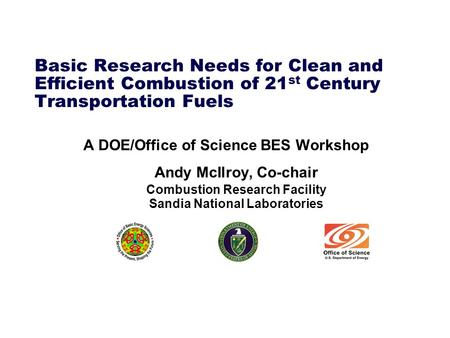 Basic Research Needs for Clean and Efficient Combustion of 21 st Century Transportation Fuels A DOE/Office of Science BES Workshop Andy McIlroy, Co-chair.