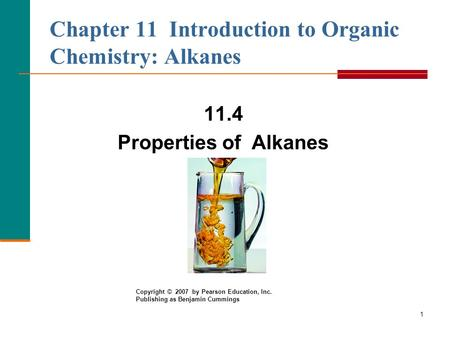 1 Chapter 11 Introduction to Organic Chemistry: Alkanes 11.4 Properties of Alkanes Copyright © 2007 by Pearson Education, Inc. Publishing as Benjamin Cummings.