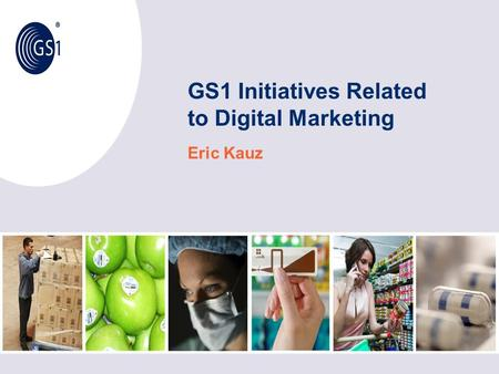 GS1 Initiatives Related to Digital Marketing Eric Kauz.
