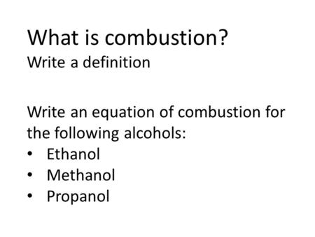 What is combustion? Write a definition Write an equation of combustion for the following alcohols: Ethanol Methanol Propanol.