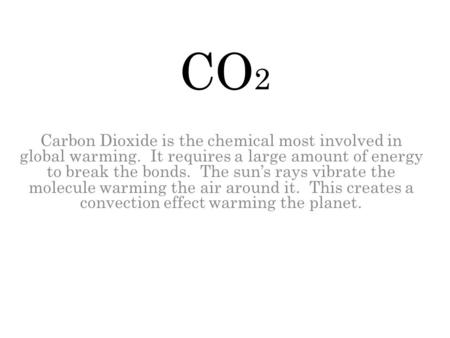 CO 2 Carbon Dioxide is the chemical most involved in global warming. It requires a large amount of energy to break the bonds. The sun's rays vibrate the.