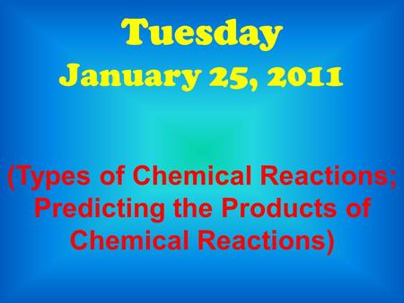Tuesday January 25, 2011 (Types of Chemical Reactions; Predicting the Products of Chemical Reactions)