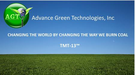 Advance Green Technologies, Inc. CHANGING THE WORLD BY CHANGING THE WAY WE BURN COAL TMT-13™