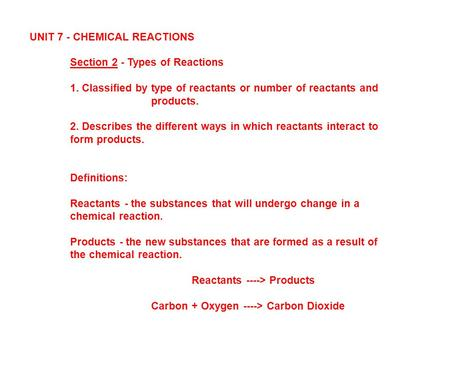 UNIT 7 - CHEMICAL REACTIONS Section 2 - Types of Reactions 1. Classified by type of reactants or number of reactants and products. 2. Describes the different.
