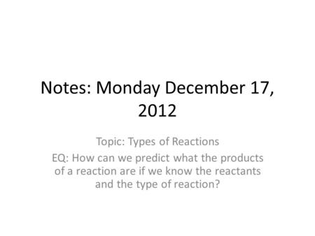 Notes: Monday December 17, 2012 Topic: Types of Reactions EQ: How can we predict what the products of a reaction are if we know the reactants and the type.