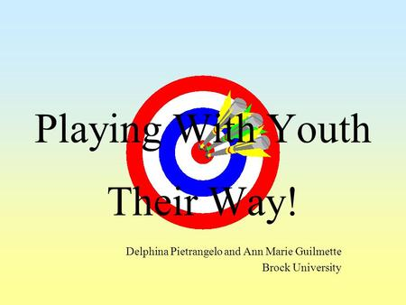 Playing With Youth Their Way! Delphina Pietrangelo and Ann Marie Guilmette Brock University.