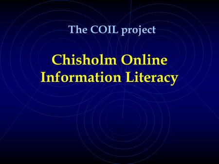 Chisholm Online Information Literacy The COIL project.