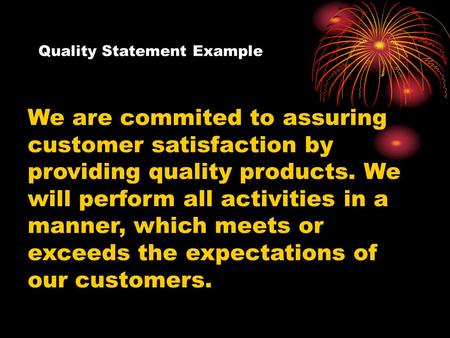 Quality Statement Example We are commited to assuring customer satisfaction by providing quality products. We will perform all activities in a manner,