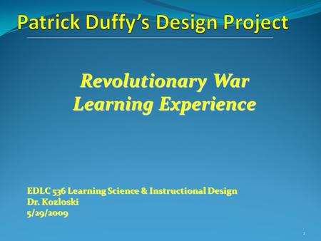 Revolutionary War Learning Experience EDLC 536 Learning Science & Instructional Design Dr. Kozloski 5/29/2009 1.