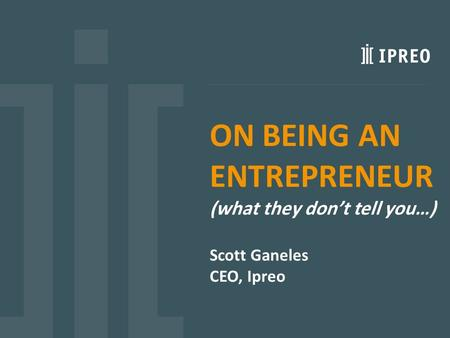ON BEING AN ENTREPRENEUR (what they don't tell you…) Scott Ganeles CEO, Ipreo.