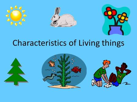 "Characteristics of Living things. All living things have cells ""Basic unit of life"" Unicellular- made of only one cell Multicellular- made of 2 or more."