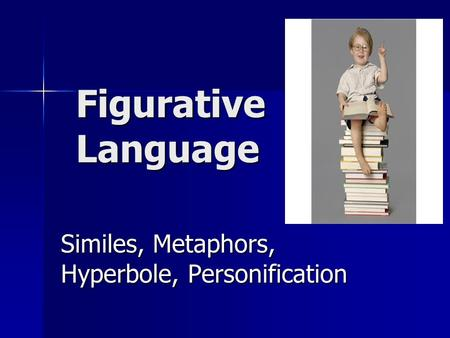 Figurative Language Similes, Metaphors, Hyperbole, Personification.