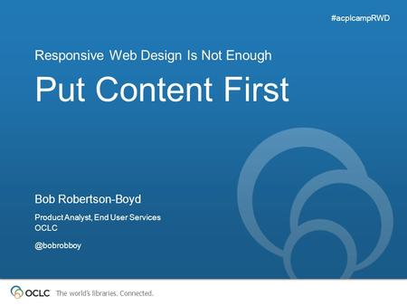 The world's libraries. Connected. Put Content First Responsive Web Design Is Not Enough #acplcampRWD Bob Robertson-Boyd Product Analyst, End User Services.