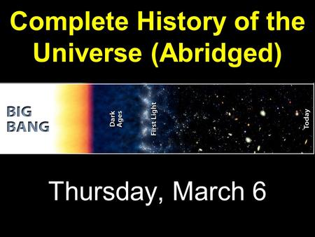 Complete History of the Universe (Abridged) Thursday, March 6.