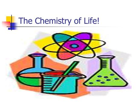 The Chemistry of Life! Why are we talking about chemistry???? Well….., because everything you do- from walking, to thinking, to digesting your lunch-