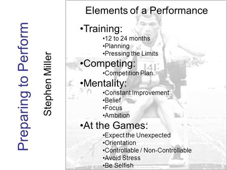 Preparing to Perform Stephen Miller Elements of a Performance Training: 12 to 24 months Planning Pressing the Limits Competing: Competition Plan Mentality: