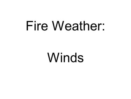 Fire Weather: Winds. WINDS: general rules All winds blow in response to pressure differences: from high to low pressure What factors create pressure differences?