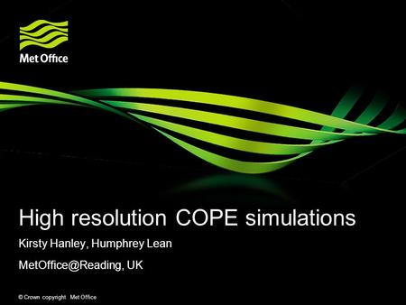 © Crown copyright Met Office High resolution COPE simulations Kirsty Hanley, Humphrey Lean UK.