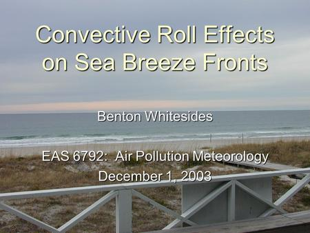 Convective Roll Effects on Sea Breeze Fronts Benton Whitesides EAS 6792: Air Pollution Meteorology December 1, 2003.