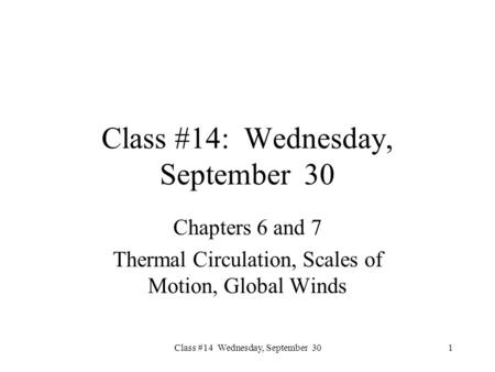 Class #14 Wednesday, September 30 Class #14: Wednesday, September 30 Chapters 6 and 7 Thermal Circulation, Scales of Motion, Global Winds 1.
