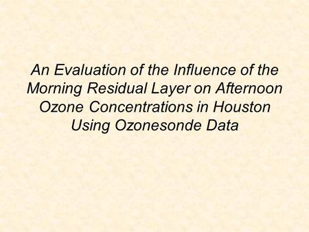 An Evaluation of the Influence of the Morning Residual Layer on Afternoon Ozone Concentrations in Houston Using Ozonesonde Data.