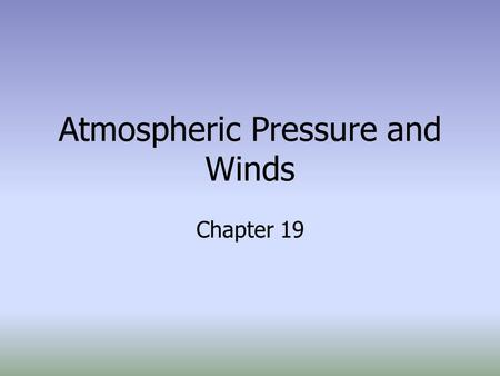Atmospheric Pressure and Winds Chapter 19. Air Pressure The weight of the atmosphere per unit area. –1kg per cm² at sea level –14.7 lbs/in² at sea level.