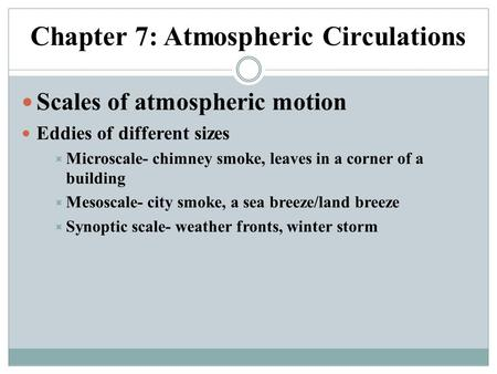 Chapter 7: Atmospheric Circulations Scales of atmospheric motion Eddies of different sizes  Microscale- chimney smoke, leaves in a corner of a building.
