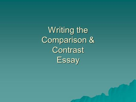 Writing the Comparison & Contrast Essay. Choose one of the following essay topics: –Shopping at a mall and shopping online –Your mother's or father's.