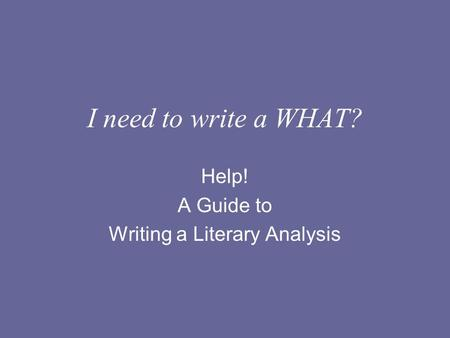 I need to write a WHAT? Help! A Guide to Writing a Literary Analysis.