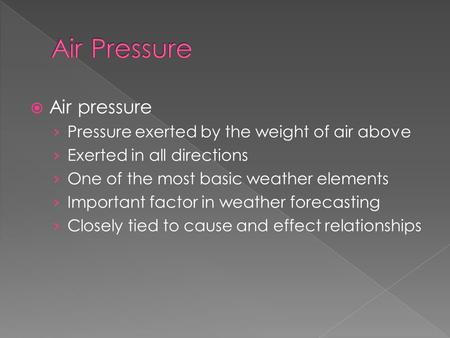  Air pressure › Pressure exerted by the weight of air above › Exerted in all directions › One of the most basic weather elements › Important factor in.