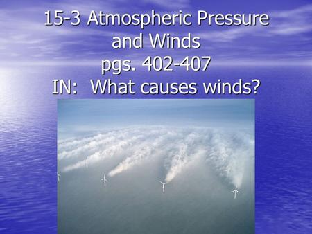 15-3 Atmospheric Pressure and Winds  pgs IN:  What causes winds?