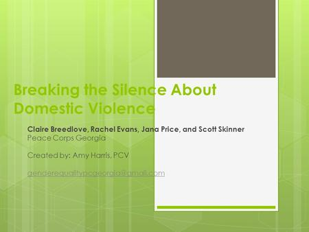Breaking the Silence About Domestic Violence Claire Breedlove, Rachel Evans, Jana Price, and Scott Skinner Peace Corps Georgia Created by: Amy Harris,