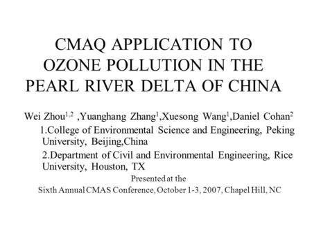 CMAQ APPLICATION TO OZONE POLLUTION IN THE PEARL RIVER DELTA OF CHINA Wei Zhou 1,2,Yuanghang Zhang 1,Xuesong Wang 1,Daniel Cohan 2 1.College of Environmental.