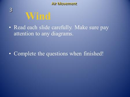 Wind Read each slide carefully. Make sure pay attention to any diagrams. Complete the questions when finished! 3 3 Air Movement.