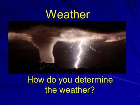 Weather How do you determine the weather?. Weather Refers to the state of the atmosphere at a specific time and place. What does it look like outside.