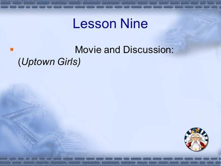 Lesson Nine  Movie and Discussion: (Uptown Girls)