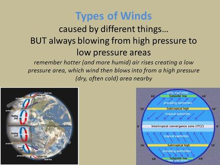 Types of Winds caused by different things… BUT always blowing from high pressure to low pressure areas remember hotter (and more humid) air rises creating.