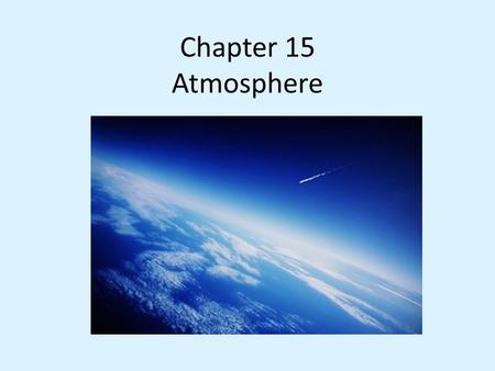 Chapter 15 Atmosphere. 15.1 Earth's Atmosphere Composition 1. Gas (78% N 2, 21% O 2 ) 2. Solids & Liquids - Dust, salt and water.