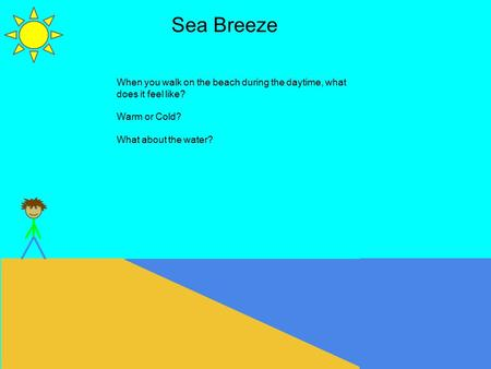 Sea Breeze When you walk on the beach during the daytime, what does it feel like? Warm or Cold? What about the water?