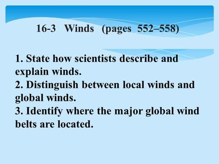 16-3 Winds(pages 552–558) 1. State how scientists describe and explain winds. 2. Distinguish between local winds and global winds. 3. Identify where the.