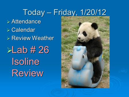 Today – Friday, 1/20/12  Attendance  Calendar  Review Weather  Lab # 26 Isoline Review.