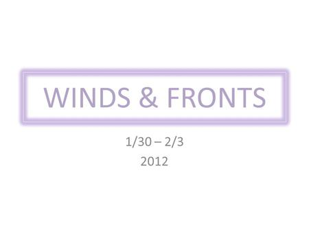 WINDS & FRONTS 1/30 – 2/3 2012. Prevailing Winds Larger-scale winds that blow in the same direction.