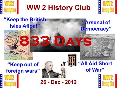 "1 WW 2 History Club 26 - Dec - 2012 833 Days ""Arsenal of Democracy"" ""Keep out of foreign wars"" ""Keep the British Isles Afloat"" ""All Aid Short of War"""