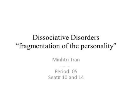 "Dissociative Disorders ""fragmentation of the personality "" Minhtri Tran ……… Period: 05 Seat# 10 and 14."