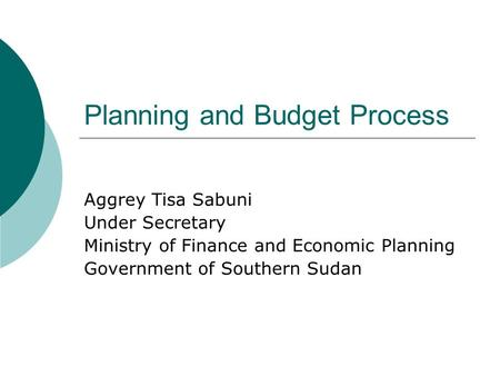 Planning and Budget Process Aggrey Tisa Sabuni Under Secretary Ministry of Finance and Economic Planning Government of Southern Sudan.