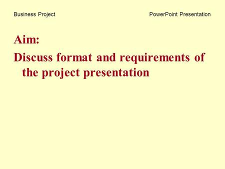 Business Project PowerPoint Presentation Aim: Discuss format and requirements of the project presentation.